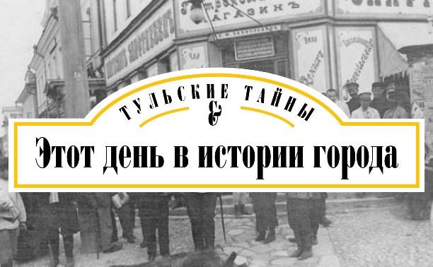 Тульские тайны: Этот день в истории города