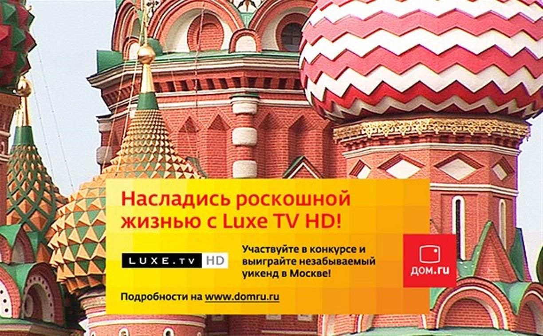 «Дом.ru» и канал Luxe TV HD подарят своим телезрителям  роскошный уик-энд в Москве